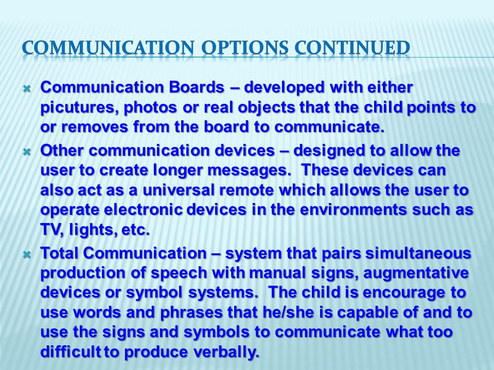  Communication Boards – developed with either picutures, photos or real objects that the child points to or removes from the board to communicate.