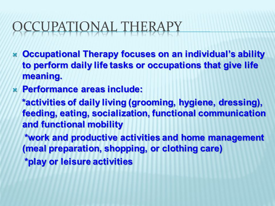 Occupational Therapy focuses on an individual's ability to perform daily life tasks or occupations that give life meaning.
