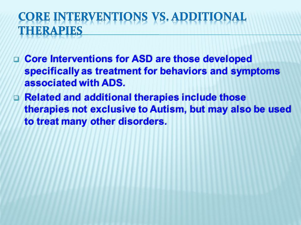  Core Interventions for ASD are those developed specifically as treatment for behaviors and symptoms associated with ADS.