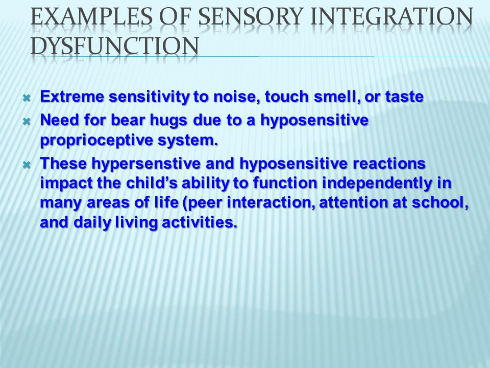  Extreme sensitivity to noise, touch smell, or taste  Need for bear hugs due to a hyposensitive proprioceptive system.