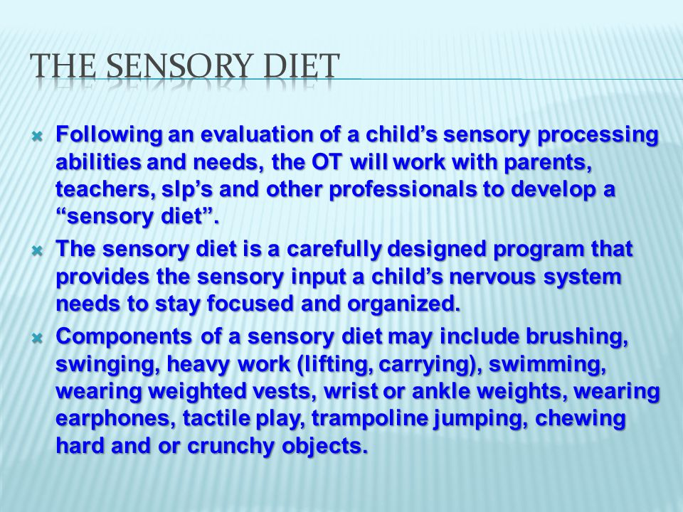  Following an evaluation of a child's sensory processing abilities and needs, the OT will work with parents, teachers, slp's and other professionals to develop a sensory diet .