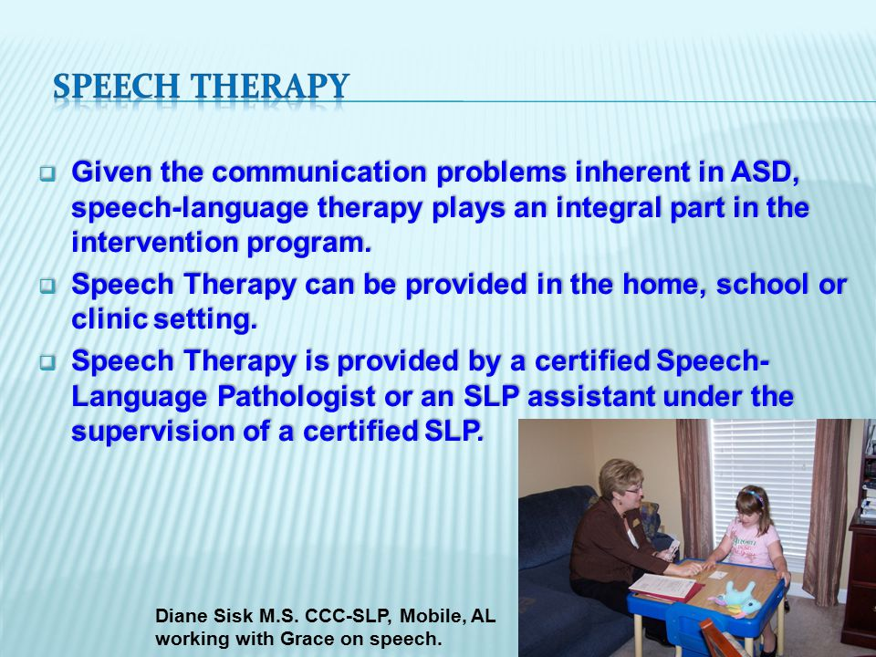  Given the communication problems inherent in ASD, speech-language therapy plays an integral part in the intervention program.
