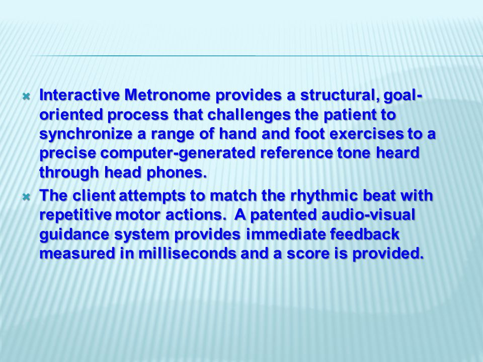  Interactive Metronome provides a structural, goal- oriented process that challenges the patient to synchronize a range of hand and foot exercises to a precise computer-generated reference tone heard through head phones.