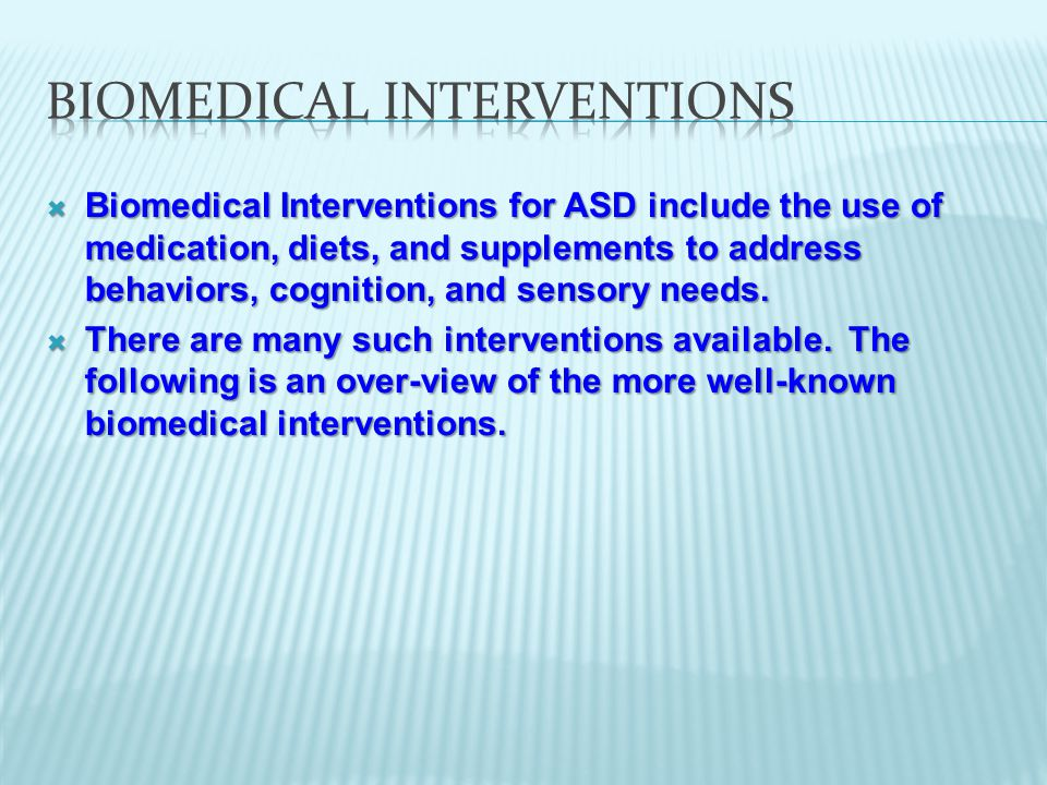  Biomedical Interventions for ASD include the use of medication, diets, and supplements to address behaviors, cognition, and sensory needs.