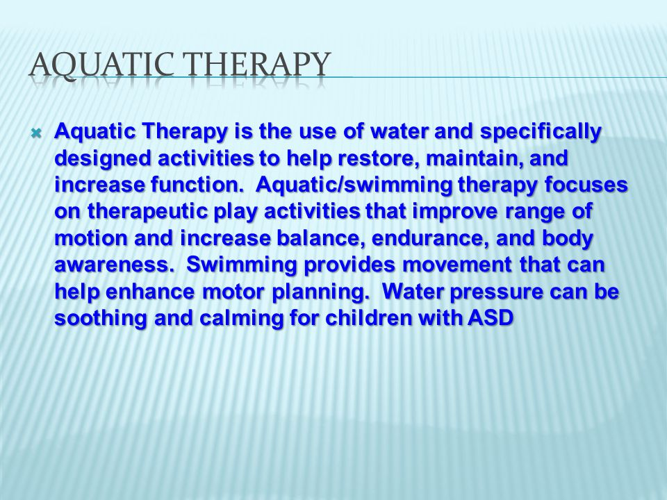  Aquatic Therapy is the use of water and specifically designed activities to help restore, maintain, and increase function.