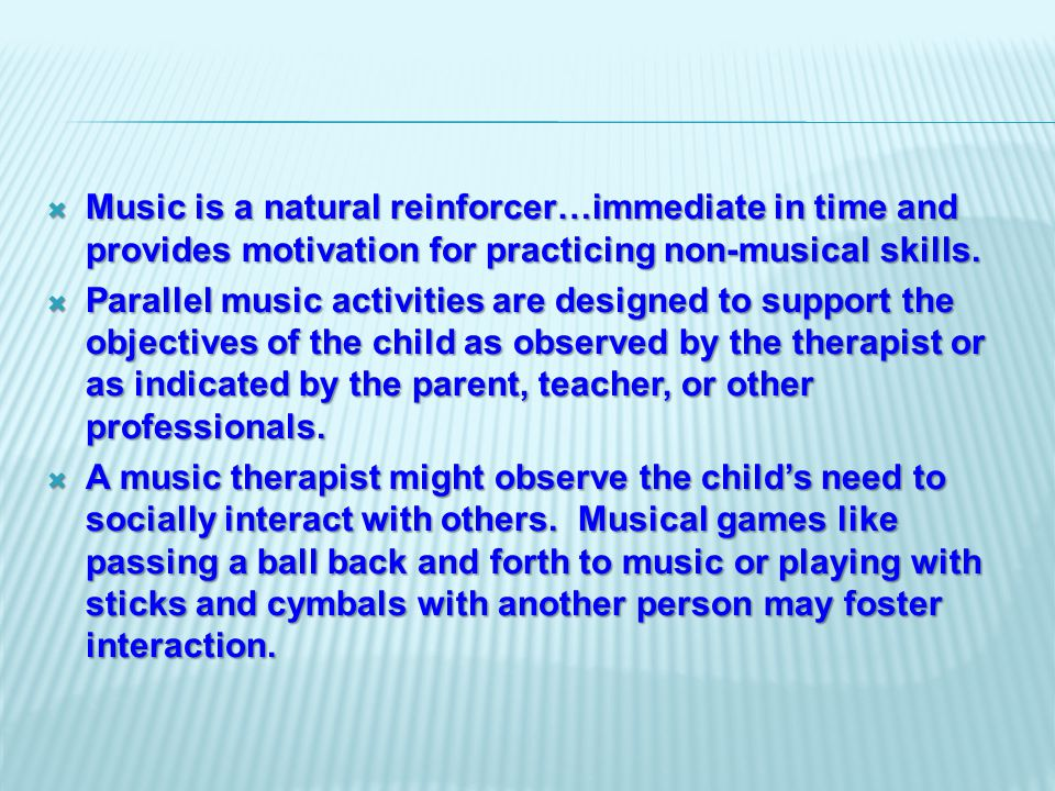  Music is a natural reinforcer…immediate in time and provides motivation for practicing non-musical skills.