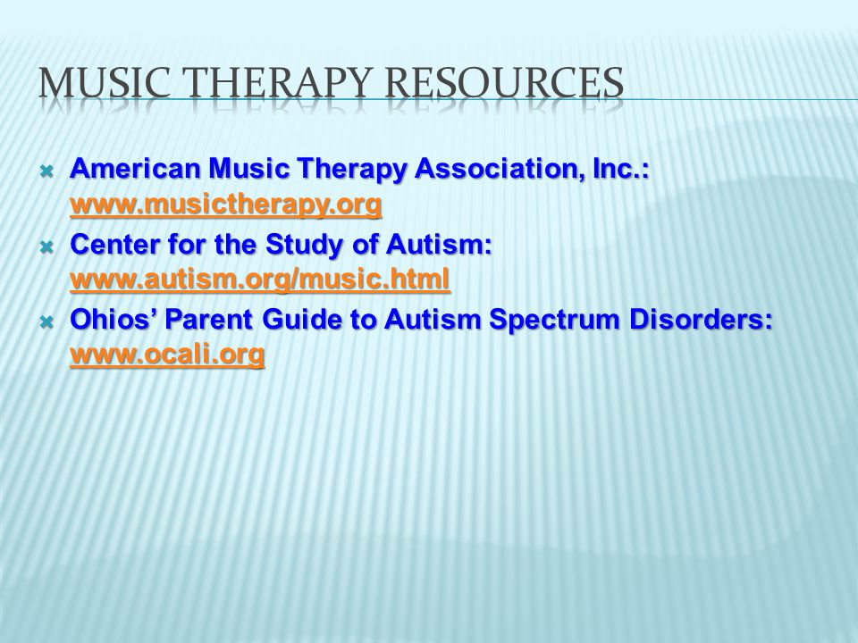  American Music Therapy Association, Inc.: www.musictherapy.org www.musictherapy.org  Center for the Study of Autism: www.autism.org/music.html www.autism.org/music.html  Ohios' Parent Guide to Autism Spectrum Disorders: www.ocali.org www.ocali.org