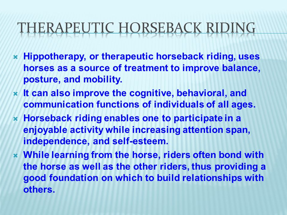  Hippotherapy, or therapeutic horseback riding, uses horses as a source of treatment to improve balance, posture, and mobility.