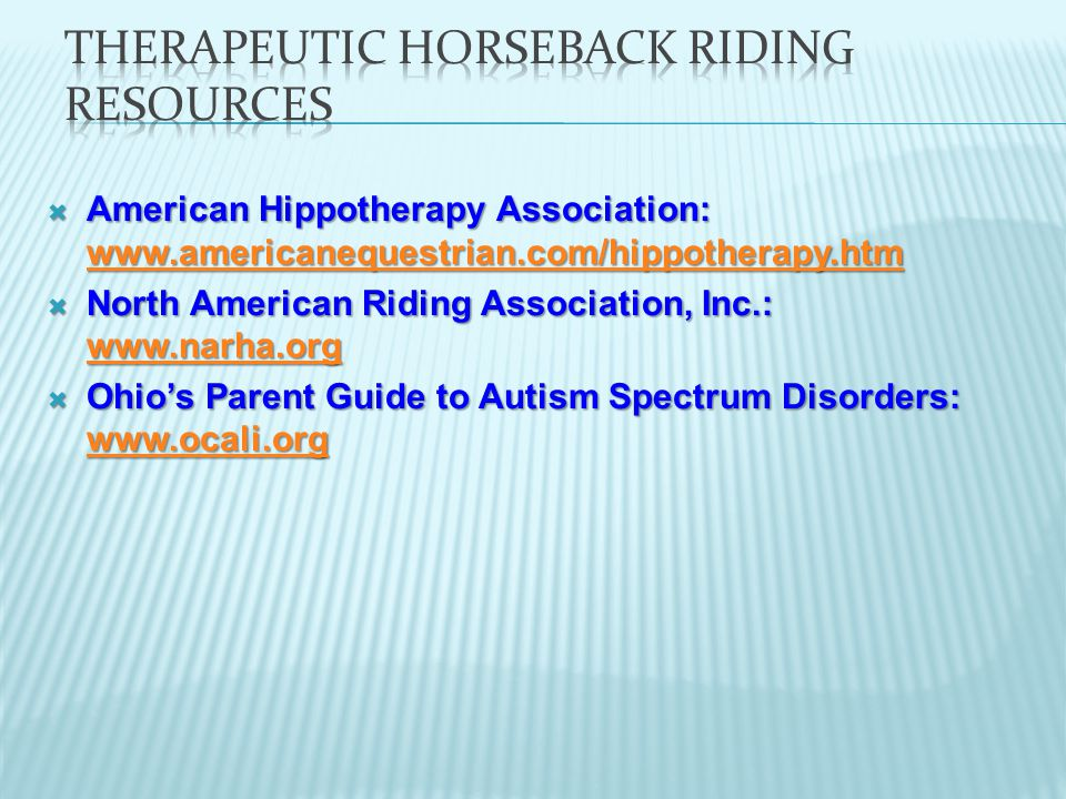  American Hippotherapy Association: www.americanequestrian.com/hippotherapy.htm www.americanequestrian.com/hippotherapy.htm  North American Riding Association, Inc.: www.narha.org www.narha.org  Ohio's Parent Guide to Autism Spectrum Disorders: www.ocali.org www.ocali.org
