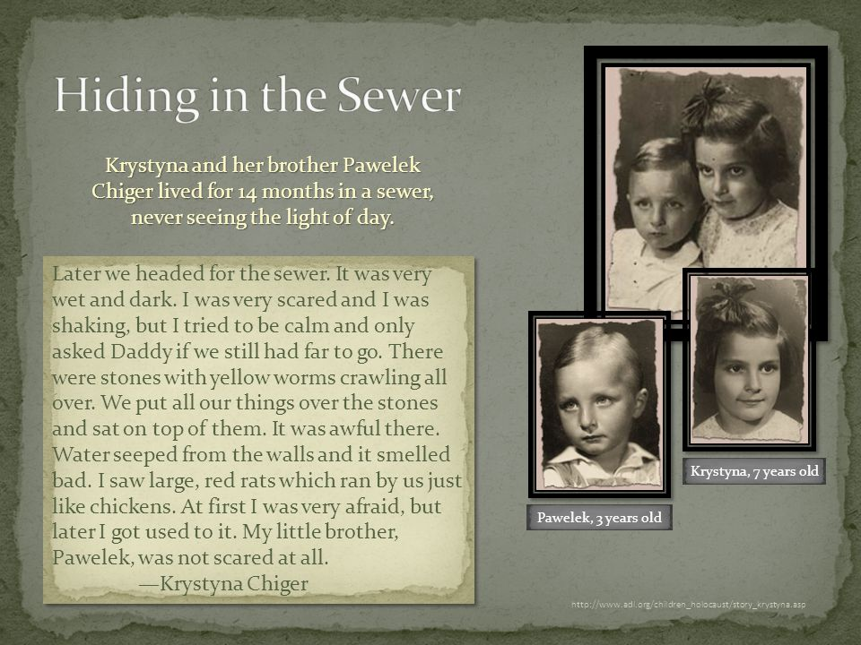 http://www.adl.org/children_holocaust/story_krystyna.asp Krystyna and her brother Pawelek Chiger lived for 14 months in a sewer, never seeing the light of day.