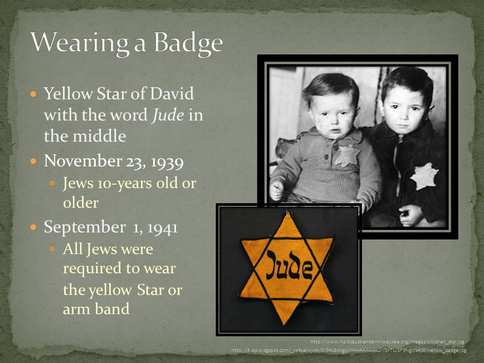 Yellow Star of David with the word Jude in the middle November 23, 1939 Jews 10-years old or older September 1, 1941 All Jews were required to wear the yellow Star or arm band http://www.holocaustcentermilwaukee.org/images/children_star.jpg http://4.bp.blogspot.com/_ys4yaY-ijmk/Sr3HL6chgpI/AAAAAAAAAGI/1r7Lc5P9Ngc/s400/yellow_badge.jpg