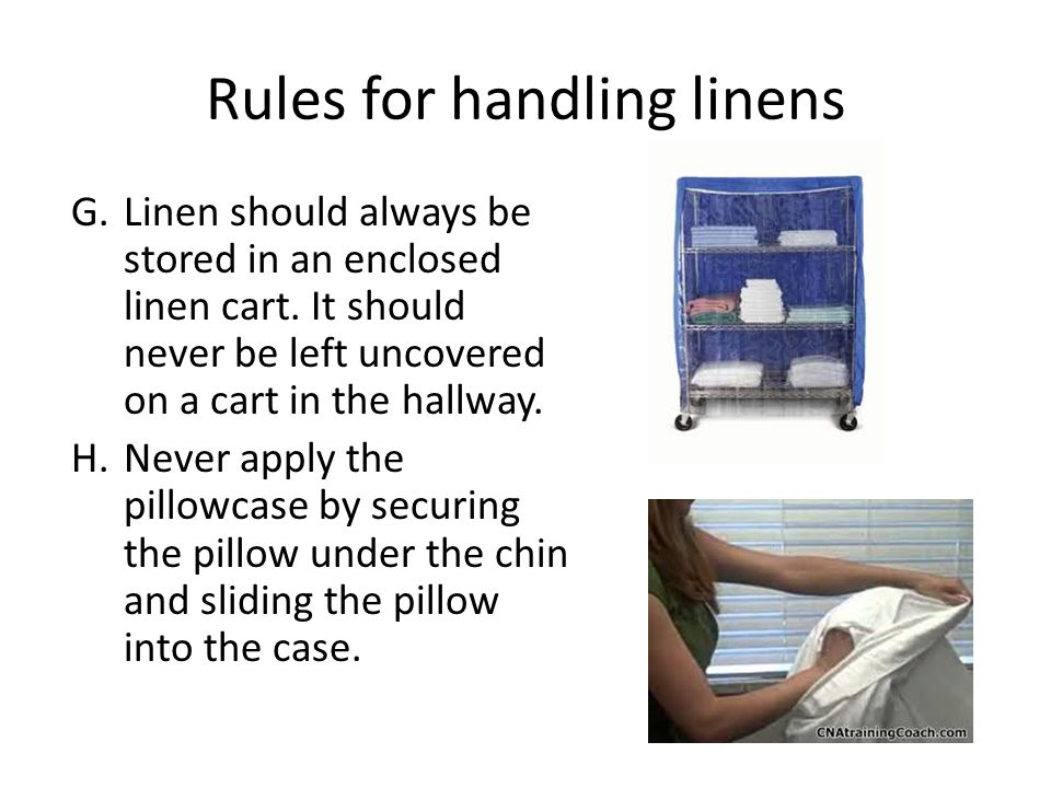 Rules for handling linens G.Linen should always be stored in an enclosed linen cart. It should never be left uncovered on a cart in the hallway. H.Nev