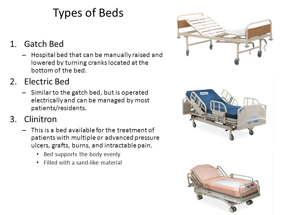 Types of Beds 1.Gatch Bed – Hospital bed that can be manually raised and lowered by turning cranks located at the bottom of the bed. 2.Electric Bed –