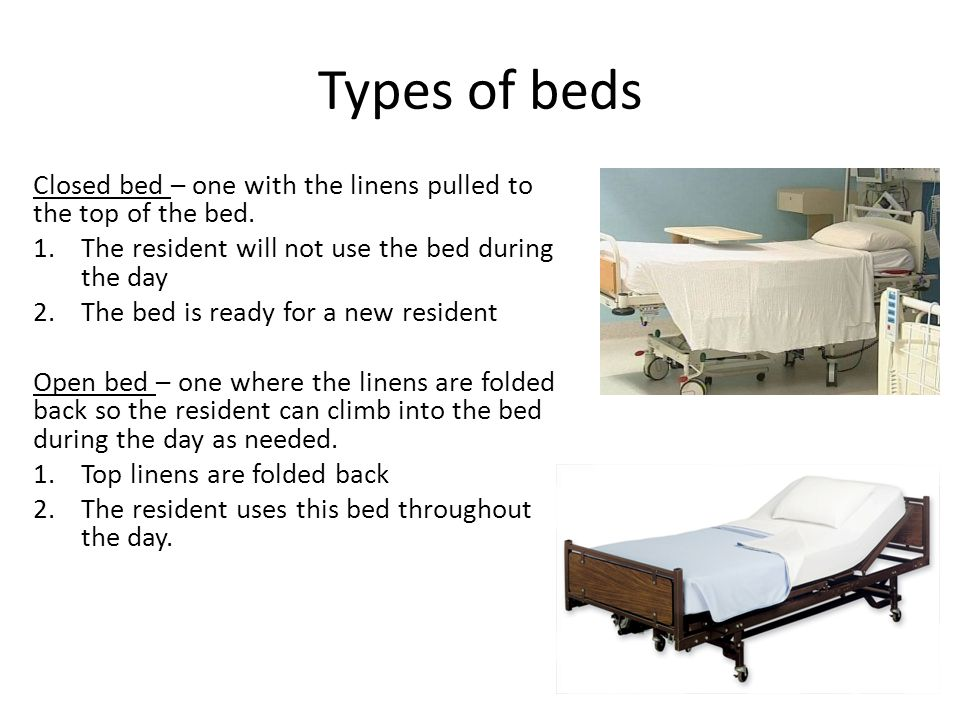 Types of beds Closed bed – one with the linens pulled to the top of the bed. 1.The resident will not use the bed during the day 2.The bed is ready for