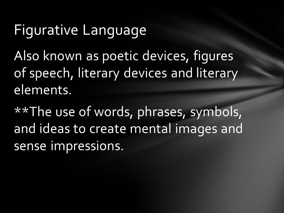 Also known as poetic devices, figures of speech, literary devices and literary elements. **The use of words, phrases, symbols, and ideas to create men