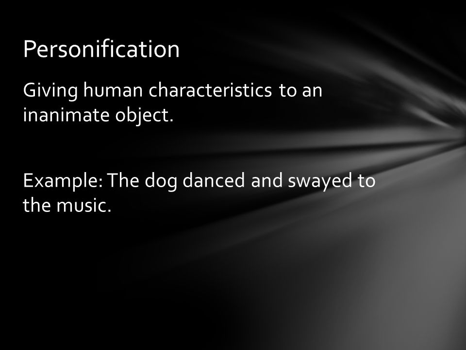 Giving human characteristics to an inanimate object. Example: The dog danced and swayed to the music. Personification