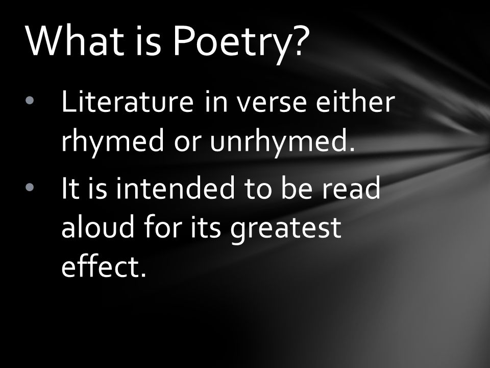 Literature in verse either rhymed or unrhymed. It is intended to be read aloud for its greatest effect. What is Poetry?