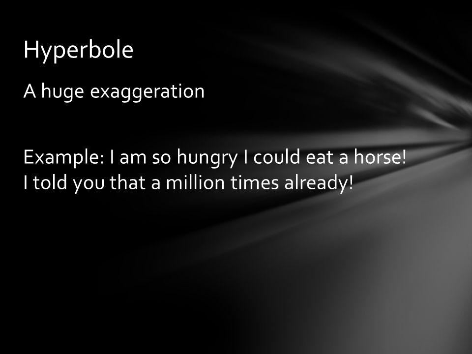 A huge exaggeration Example: I am so hungry I could eat a horse! I told you that a million times already! Hyperbole