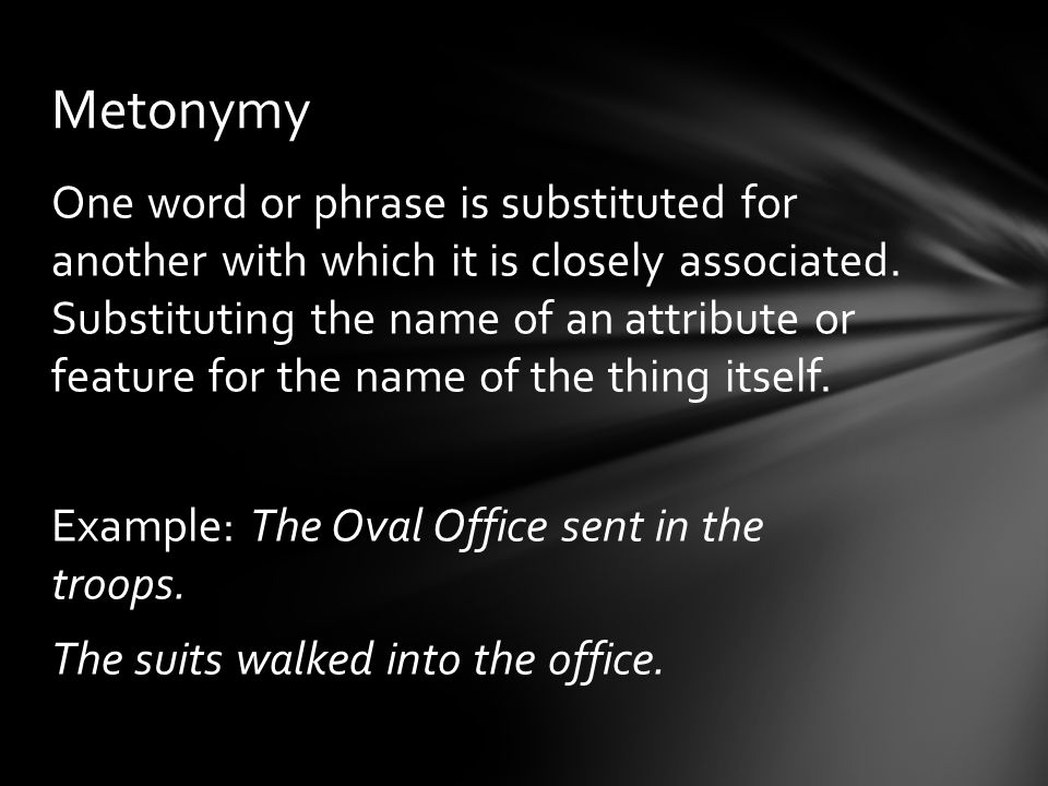 One word or phrase is substituted for another with which it is closely associated. Substituting the name of an attribute or feature for the name of th