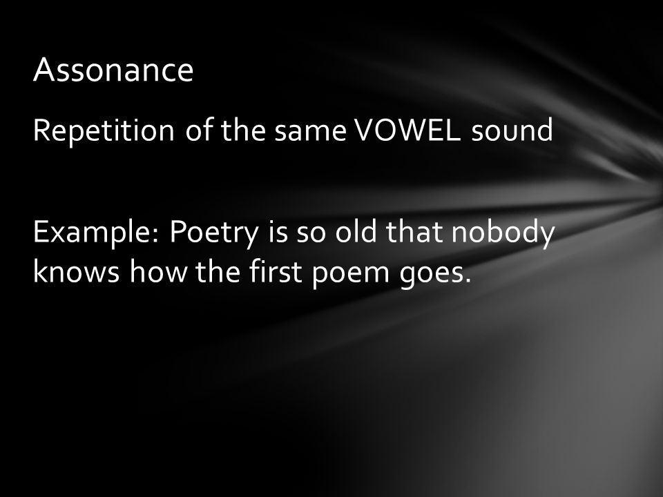 Repetition of the same VOWEL sound Example: Poetry is so old that nobody knows how the first poem goes. Assonance