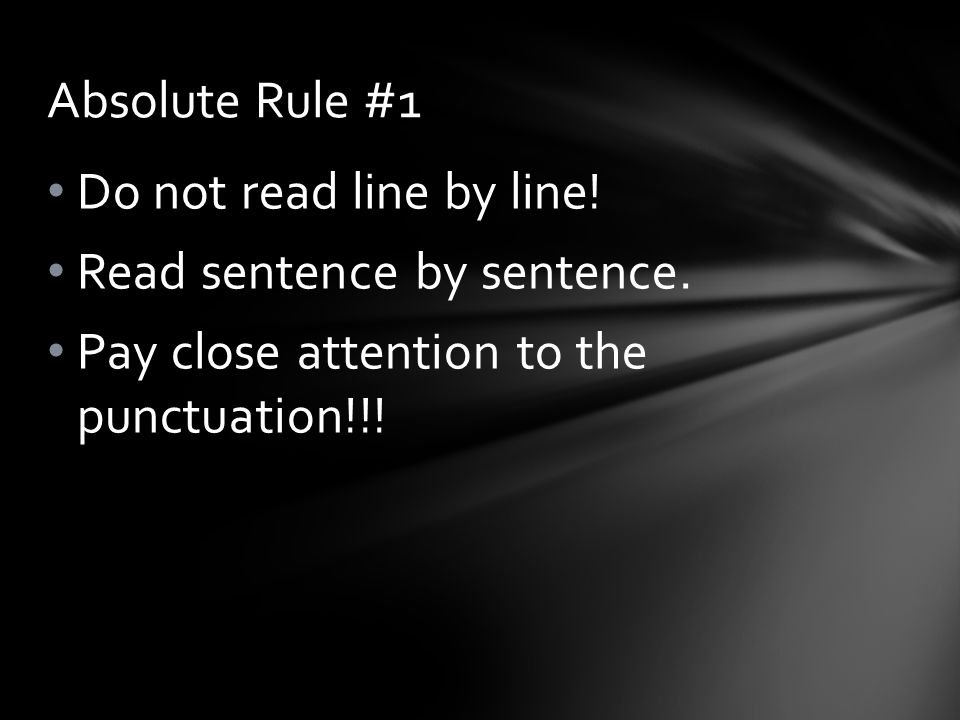Do not read line by line! Read sentence by sentence. Pay close attention to the punctuation!!! Absolute Rule #1