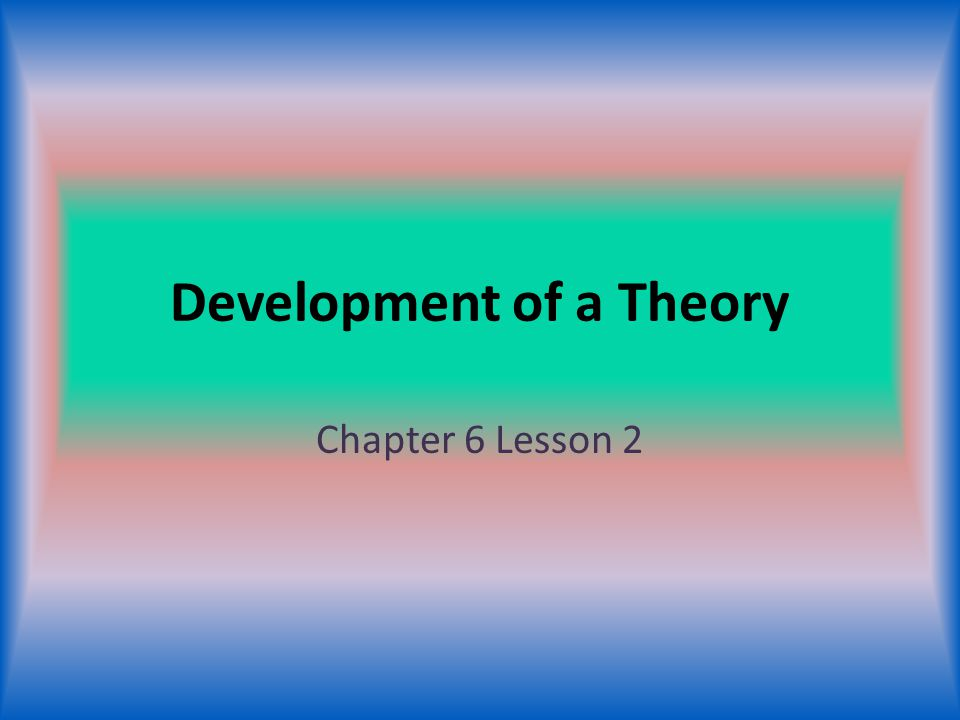 Development of a Theory Chapter 6 Lesson 2