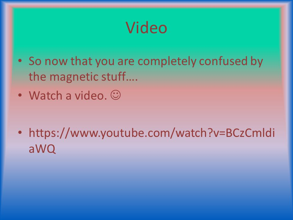 Video So now that you are completely confused by the magnetic stuff…. Watch a video. https://www.youtube.com/watch?v=BCzCmldi aWQ