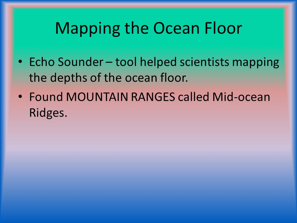 Mapping the Ocean Floor Echo Sounder – tool helped scientists mapping the depths of the ocean floor. Found MOUNTAIN RANGES called Mid-ocean Ridges.