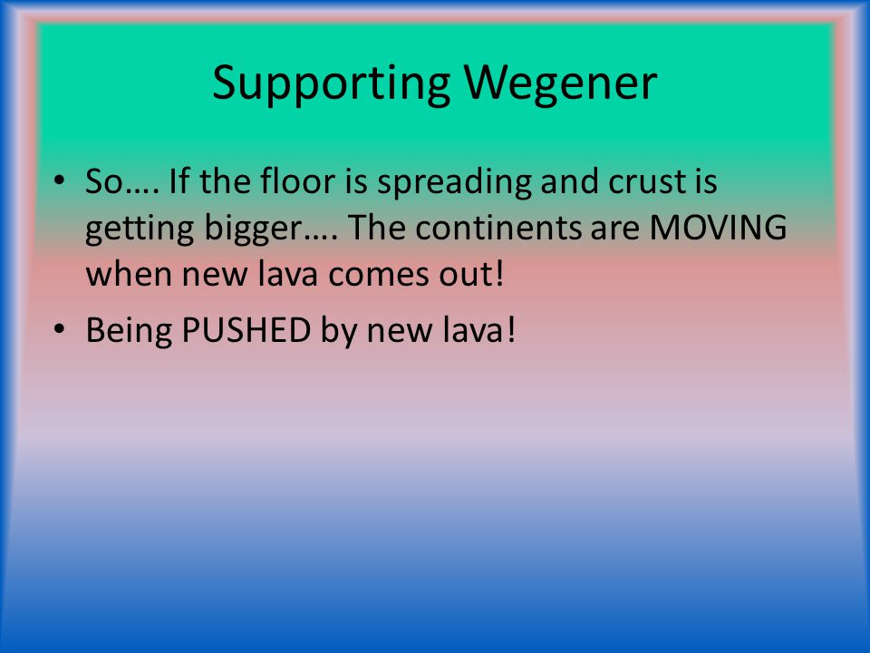 Supporting Wegener So…. If the floor is spreading and crust is getting bigger…. The continents are MOVING when new lava comes out! Being PUSHED by new