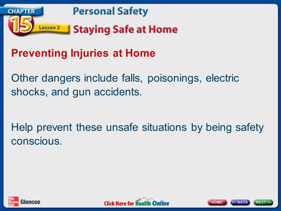 Preventing Injuries at Home Other dangers include falls, poisonings, electric shocks, and gun accidents.