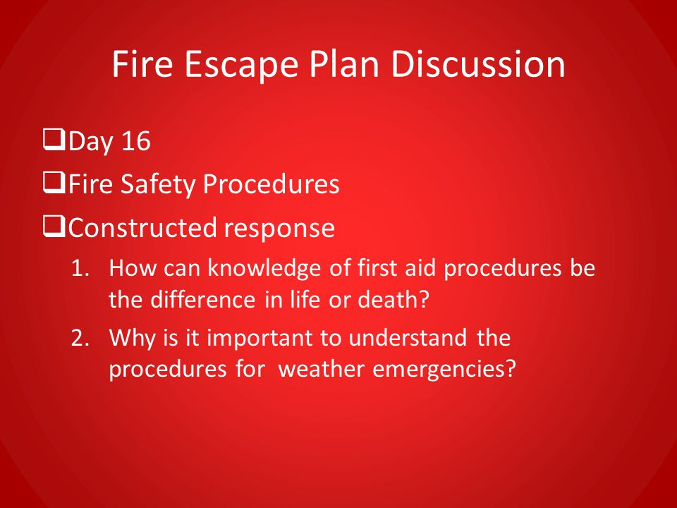 Fire Escape Plan Discussion  Day 16  Fire Safety Procedures  Constructed response 1.How can knowledge of first aid procedures be the difference in life or death.