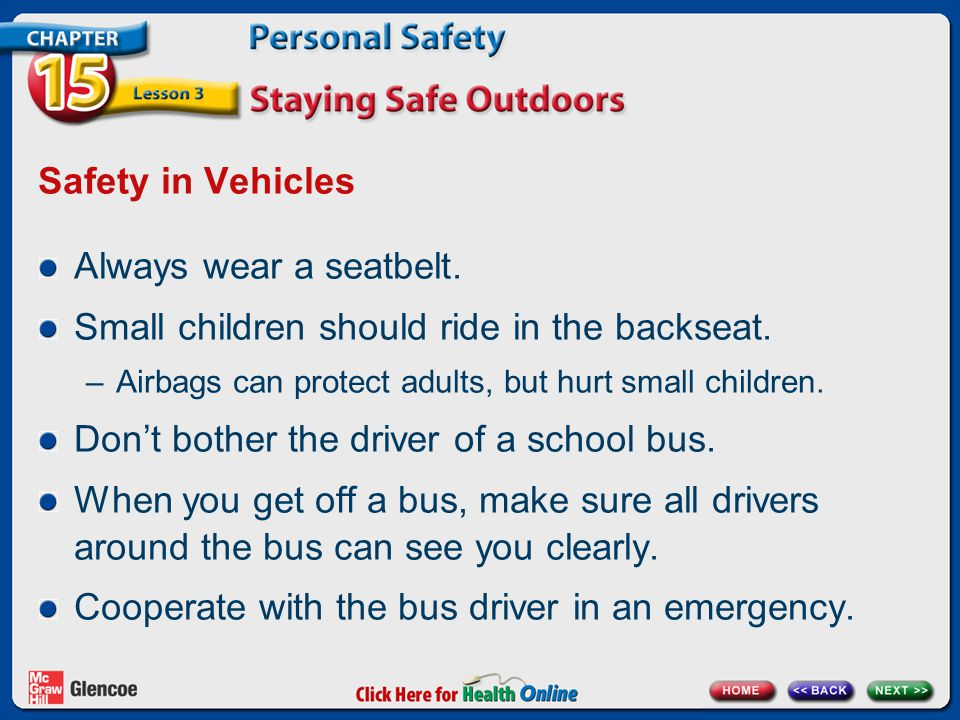 Safety in Vehicles Always wear a seatbelt. Small children should ride in the backseat.