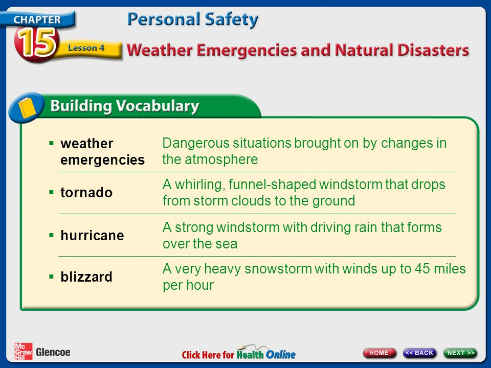  weather emergencies Dangerous situations brought on by changes in the atmosphere A whirling, funnel-shaped windstorm that drops from storm clouds to the ground  tornado A strong windstorm with driving rain that forms over the sea  hurricane A very heavy snowstorm with winds up to 45 miles per hour  blizzard