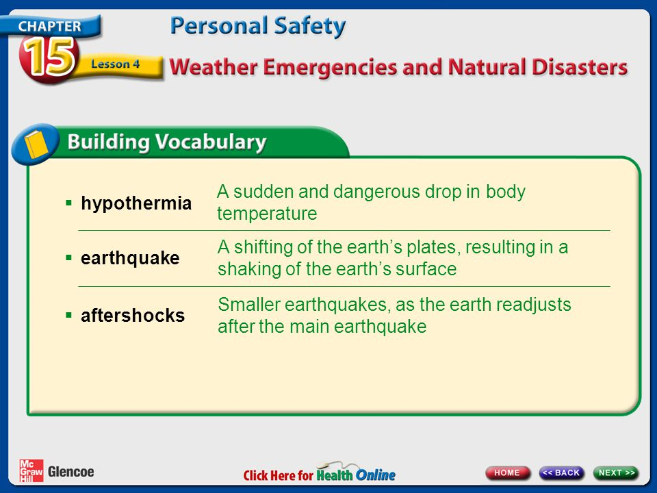  hypothermia A sudden and dangerous drop in body temperature A shifting of the earth's plates, resulting in a shaking of the earth's surface  earthquake Smaller earthquakes, as the earth readjusts after the main earthquake  aftershocks