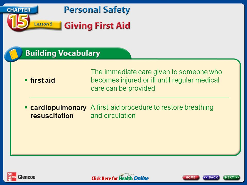  first aid The immediate care given to someone who becomes injured or ill until regular medical care can be provided A first-aid procedure to restore breathing and circulation  cardiopulmonary resuscitation