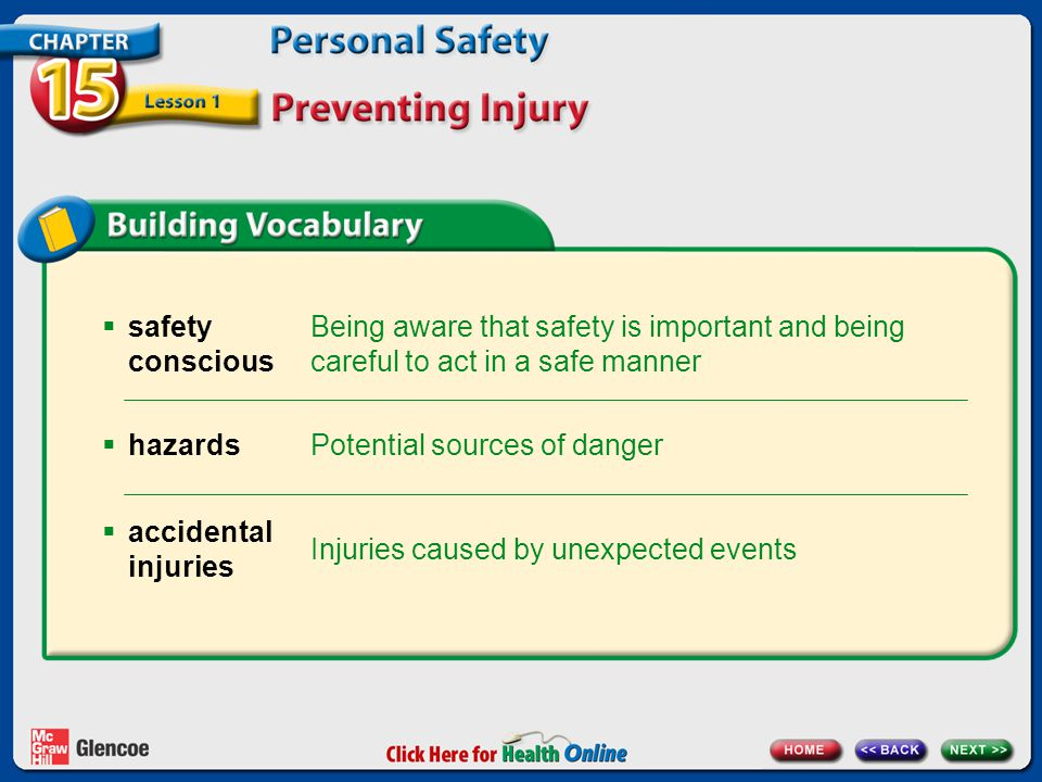 Being aware that safety is important and being careful to act in a safe manner  safety conscious Potential sources of danger  hazards Injuries caused by unexpected events  accidental injuries