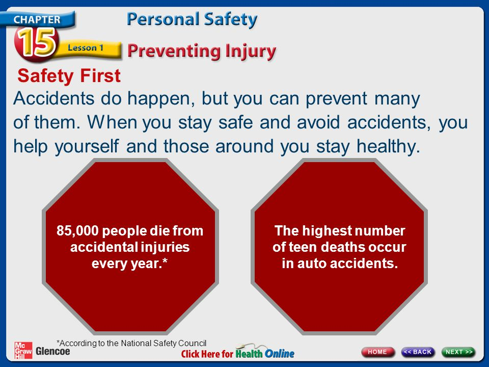 Safety First 85,000 people die from accidental injuries every year.* The highest number of teen deaths occur in auto accidents.