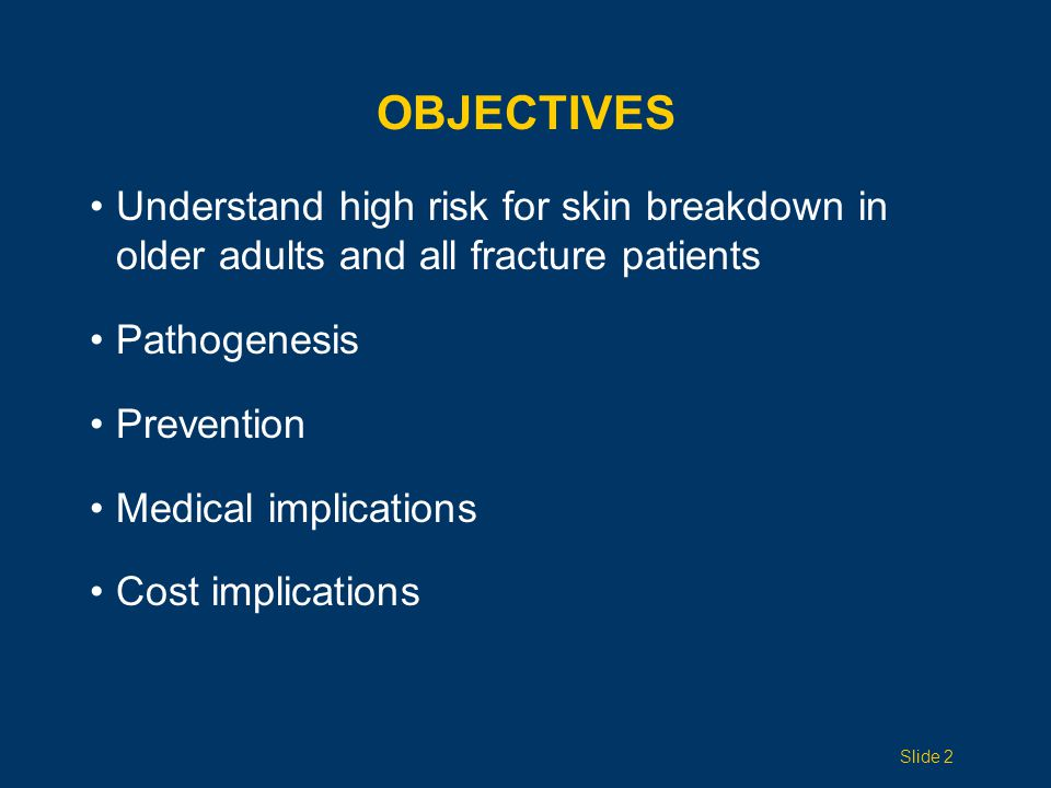 OBJECTIVES Understand high risk for skin breakdown in older adults and all fracture patients Pathogenesis Prevention Medical implications Cost implications Slide 2