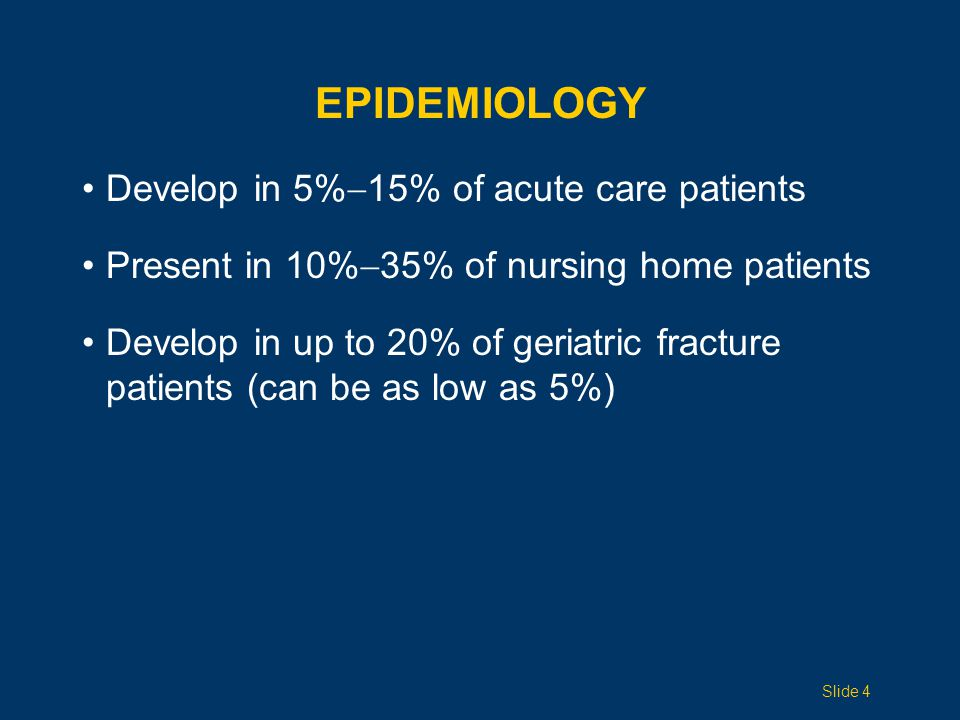 EPIDEMIOLOGY Develop in 5%  15% of acute care patients Present in 10%  35% of nursing home patients Develop in up to 20% of geriatric fracture patients (can be as low as 5%) Slide 4