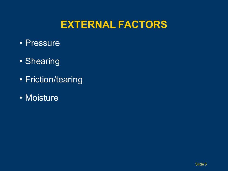 EXTERNAL FACTORS Pressure Shearing Friction/tearing Moisture Slide 6