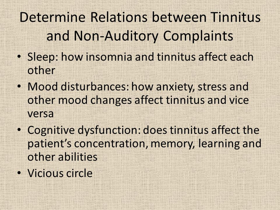 Determine Relations between Tinnitus and Non-Auditory Complaints Sleep: how insomnia and tinnitus affect each other Mood disturbances: how anxiety, stress and other mood changes affect tinnitus and vice versa Cognitive dysfunction: does tinnitus affect the patient's concentration, memory, learning and other abilities Vicious circle