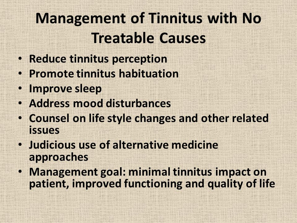 Management of Tinnitus with No Treatable Causes Reduce tinnitus perception Promote tinnitus habituation Improve sleep Address mood disturbances Counsel on life style changes and other related issues Judicious use of alternative medicine approaches Management goal: minimal tinnitus impact on patient, improved functioning and quality of life