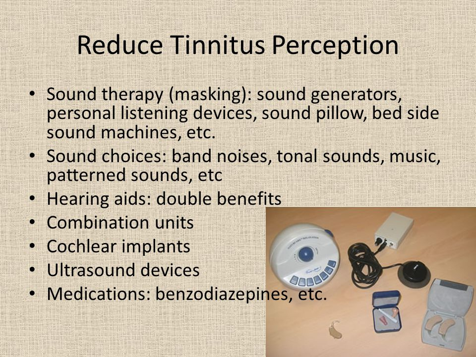 Reduce Tinnitus Perception Sound therapy (masking): sound generators, personal listening devices, sound pillow, bed side sound machines, etc.
