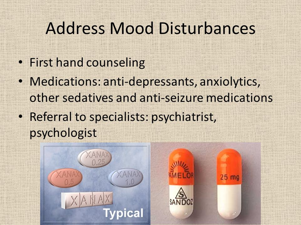 Address Mood Disturbances First hand counseling Medications: anti-depressants, anxiolytics, other sedatives and anti-seizure medications Referral to specialists: psychiatrist, psychologist