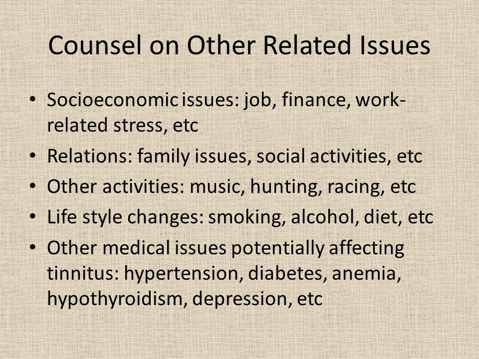 Counsel on Other Related Issues Socioeconomic issues: job, finance, work- related stress, etc Relations: family issues, social activities, etc Other activities: music, hunting, racing, etc Life style changes: smoking, alcohol, diet, etc Other medical issues potentially affecting tinnitus: hypertension, diabetes, anemia, hypothyroidism, depression, etc