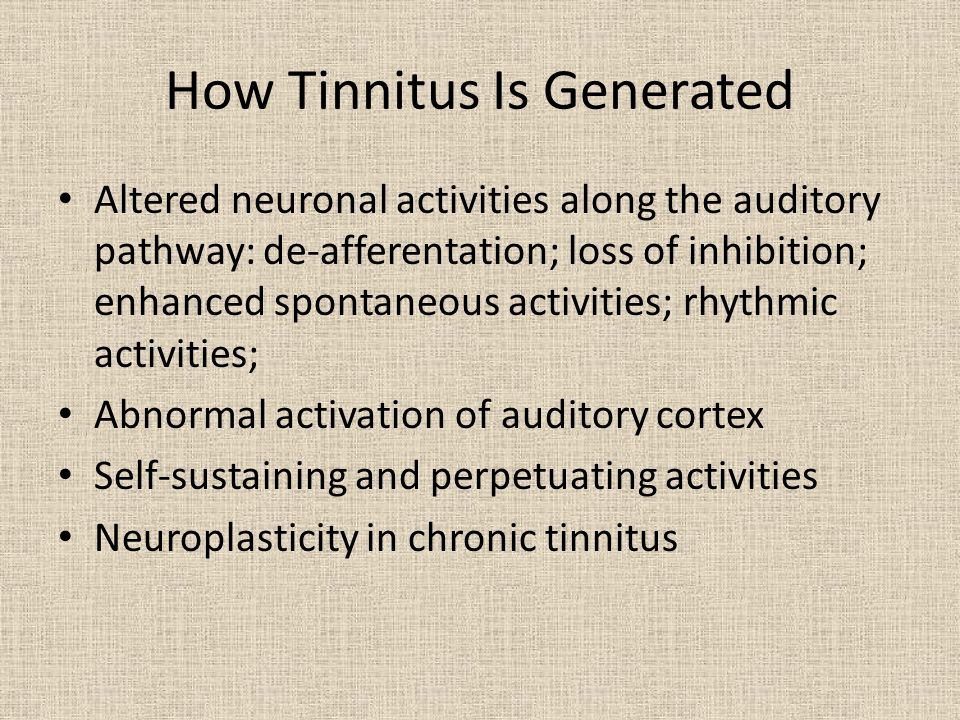 How Tinnitus Is Generated Altered neuronal activities along the auditory pathway: de-afferentation; loss of inhibition; enhanced spontaneous activities; rhythmic activities; Abnormal activation of auditory cortex Self-sustaining and perpetuating activities Neuroplasticity in chronic tinnitus