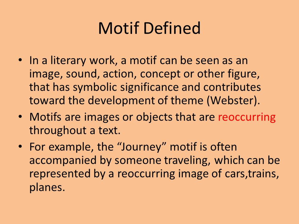 Motif Defined In a literary work, a motif can be seen as an image, sound, action, concept or other figure, that has symbolic significance and contributes toward the development of theme (Webster).
