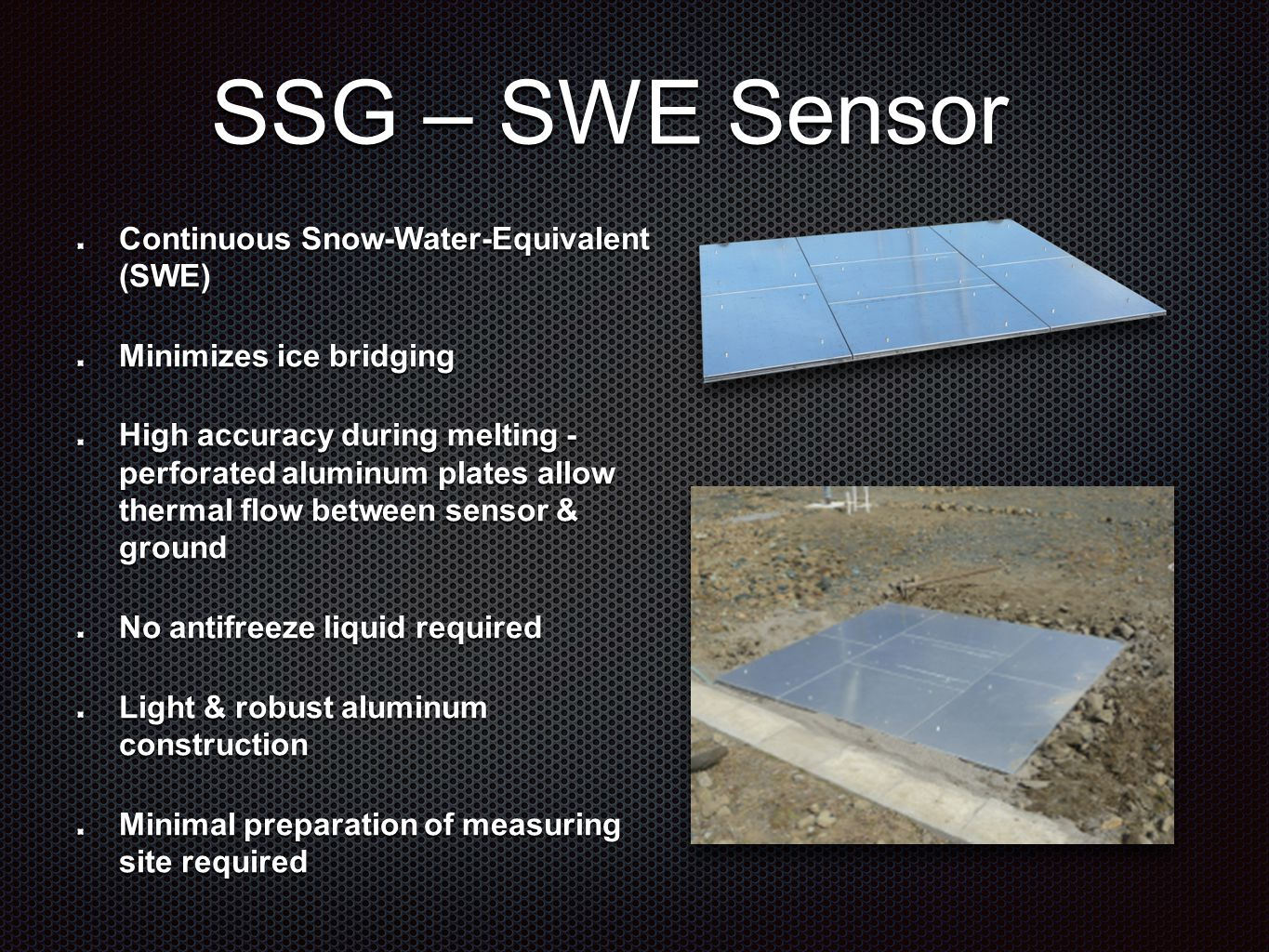 SSG – SWE Sensor Continuous Snow-Water-Equivalent (SWE) Minimizes ice bridging High accuracy during melting - perforated aluminum plates allow thermal flow between sensor & ground No antifreeze liquid required Light & robust aluminum construction Minimal preparation of measuring site required