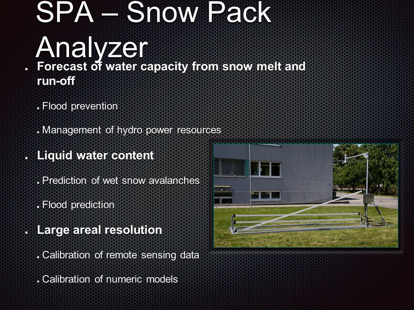SPA – Snow Pack Analyzer Forecast of water capacity from snow melt and run-off Flood prevention Management of hydro power resources Liquid water conte