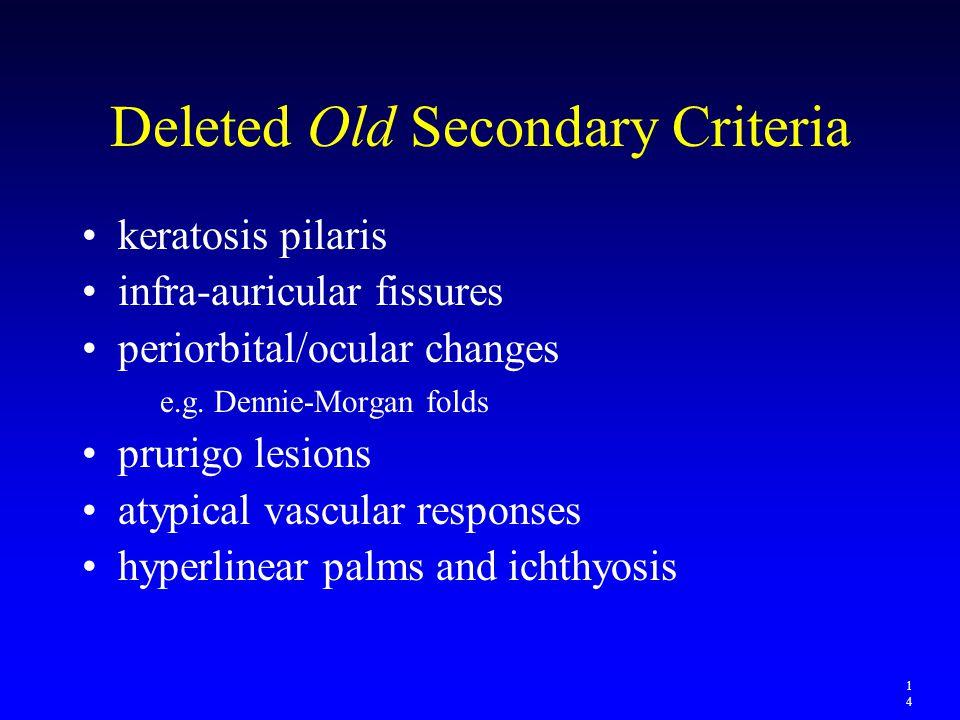 Deleted Old Secondary Criteria keratosis pilaris infra-auricular fissures periorbital/ocular changes e.g. Dennie-Morgan folds prurigo lesions atypical